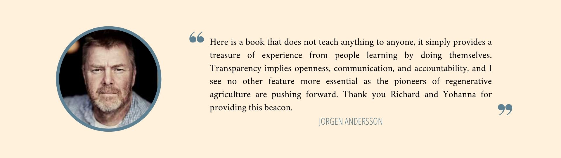 Here is a book that does not teach anything to anyone, it simply provides a treasure of experience from people learning by doing themselves. Transparency implies openness, communication, and accountability, and I see no other feature more essential as the pioneers of regenerative agriculture are pushing forward. Thank you Richard and Yohanna for providing this beacon. - Jörgen Andersson