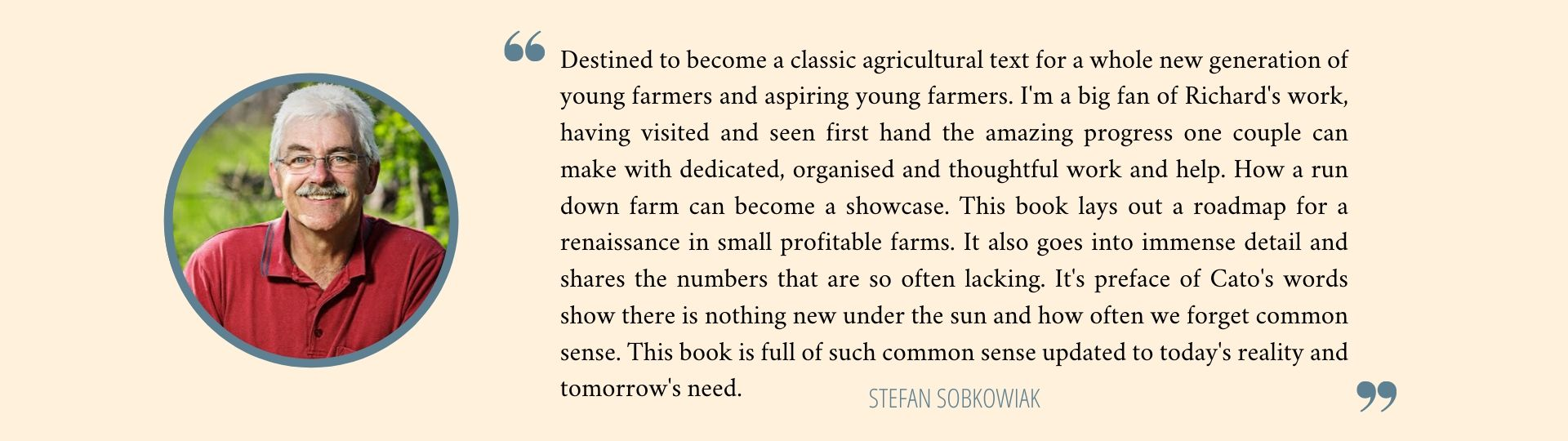 Destined to become a classic agricultural text for a whole new generation of young farmers and aspiring young farmers. I'm a big fan of Richard's work, having visited and seen first hand the amazing progress one couple can make with dedicated, organised and thoughtful work and help. How a run down farm can become a showcase. This book lays out a roadmap for a renaissance in small profitable farms. It also goes into immense detail and shares the numbers that are so often lacking. It's preface of Cato's words show there is nothing new under the sun and how often we forget common sense. This book is full of such common sense updated to today's reality and tomorrow's need. - Stefan Sobkowiak